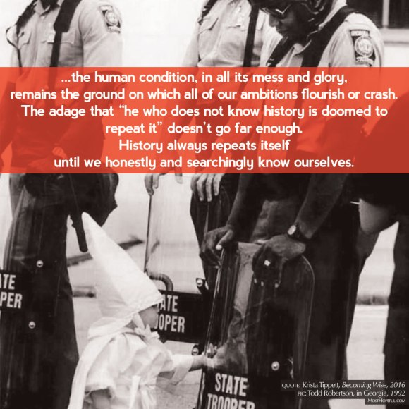 "A young boy in KKK robes sees his reflection in a riot shield held by an African-American state trooper. Taken in Gainesville, Ga., in 1992, this photo by Todd Robertson has resurfaced through social media. via Poynter.org Quote by Krista Tippett in Becoming Wise (2016), ""...the human condition, in all its mess and glory, remains the ground on which all of our ambitions flourish or crash. The adage that ""he who does not know history is doomed to repeat it"" doesn't go far enough. History always repeats itself until we honestly and searchingly know ourselves."